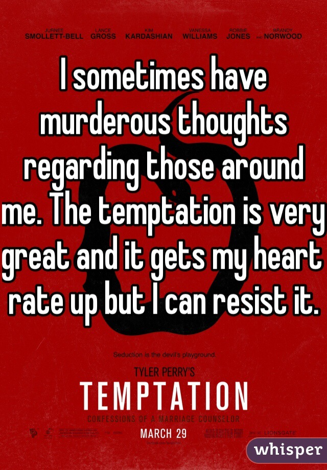 I sometimes have murderous thoughts regarding those around me. The temptation is very great and it gets my heart rate up but I can resist it.