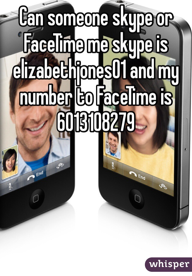 Can someone skype or FaceTime me skype is elizabethjones01 and my number to FaceTime is 6013108279