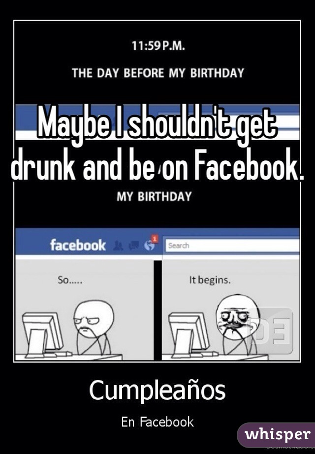 Maybe I shouldn't get drunk and be on Facebook.