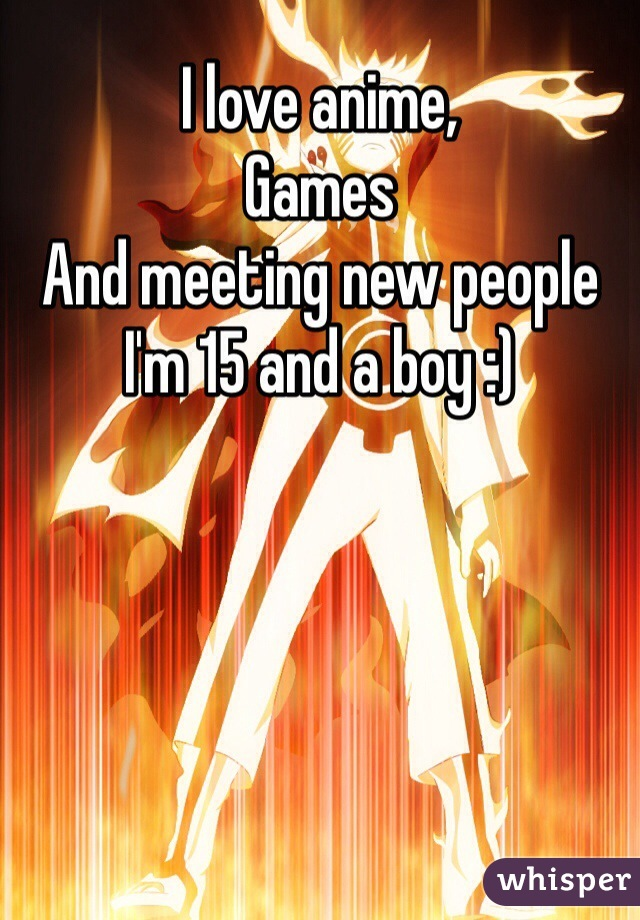 I love anime, Games  And meeting new people  I'm 15 and a boy :)