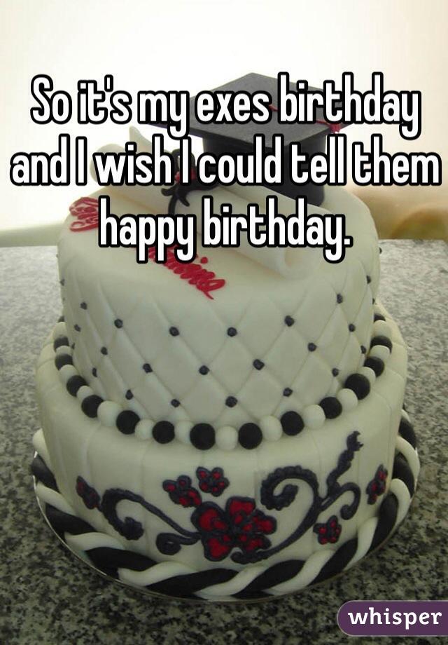 So it's my exes birthday and I wish I could tell them happy birthday.
