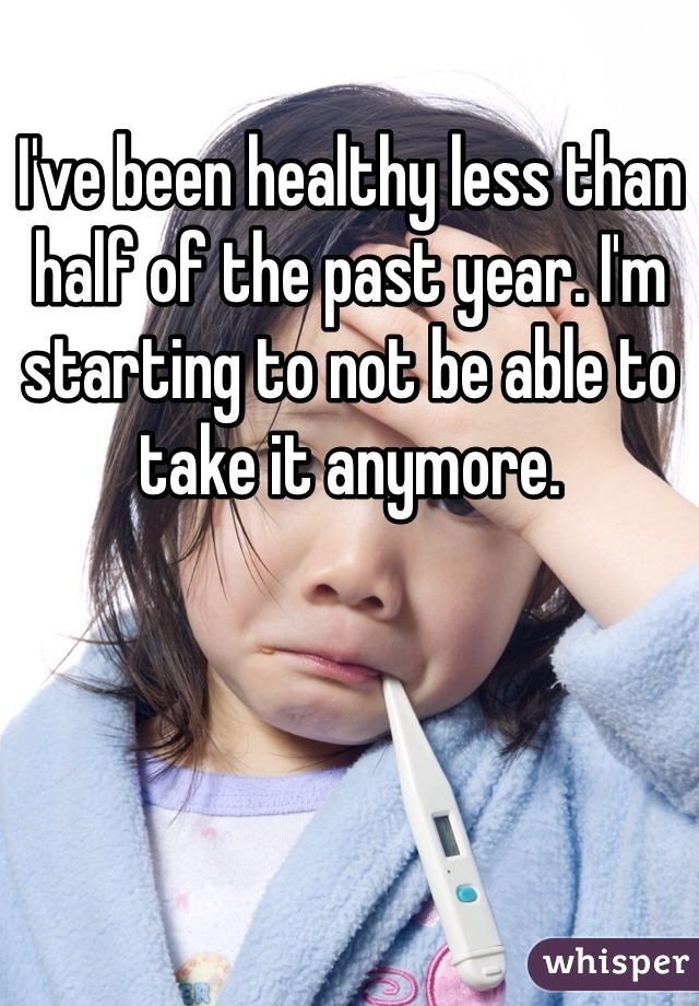 I've been healthy less than half of the past year. I'm starting to not be able to take it anymore.
