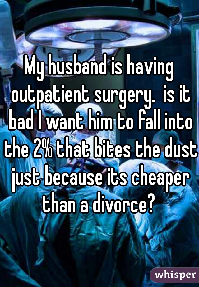 My husband is having outpatient surgery.  is it bad I want him to fall into the 2% that bites the dust just because its cheaper than a divorce?