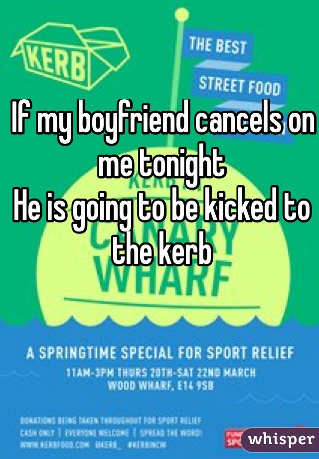 If my boyfriend cancels on me tonight  He is going to be kicked to the kerb