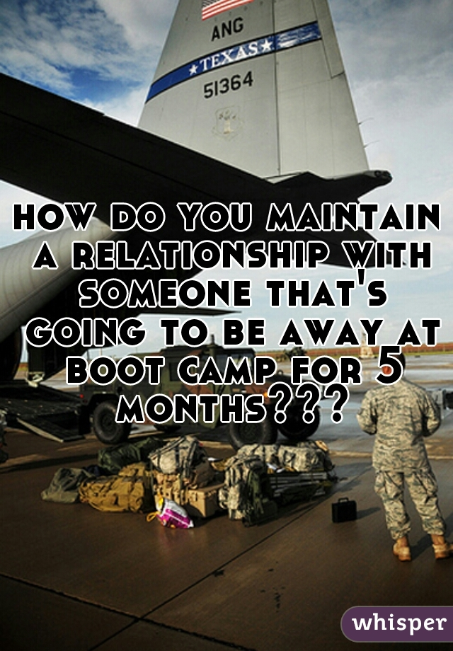how do you maintain a relationship with someone that's going to be away at boot camp for 5 months???