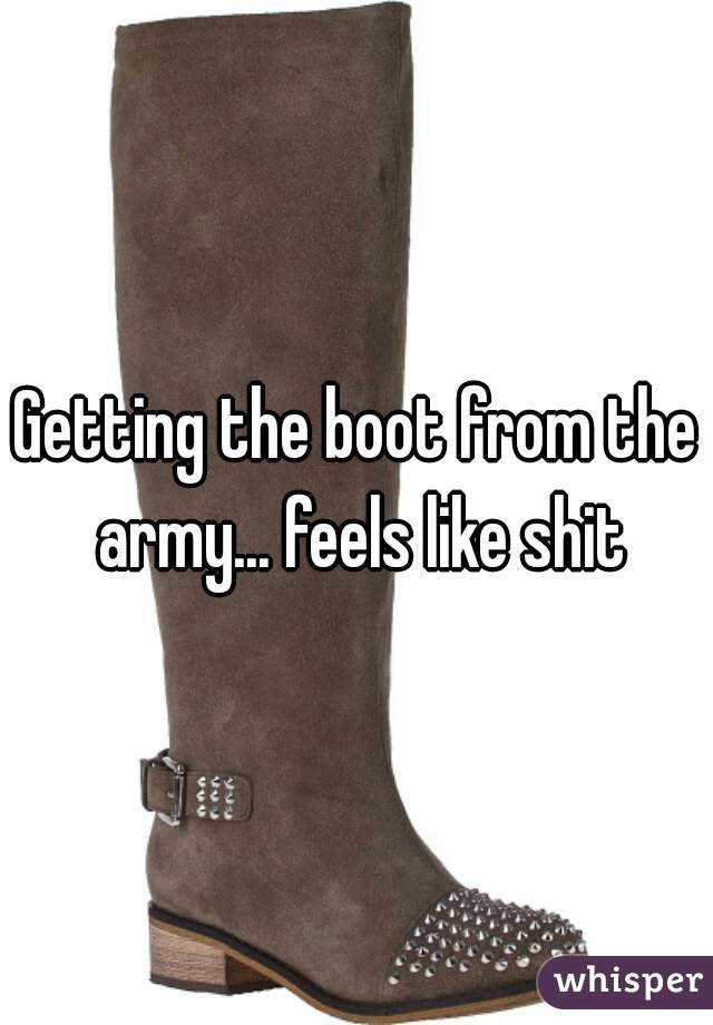 Getting the boot from the army... feels like shit