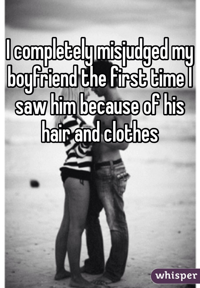 I completely misjudged my boyfriend the first time I saw him because of his hair and clothes