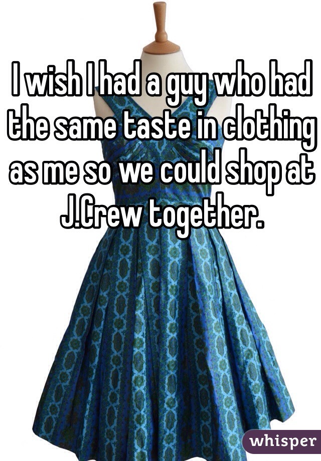 I wish I had a guy who had the same taste in clothing as me so we could shop at J.Crew together.