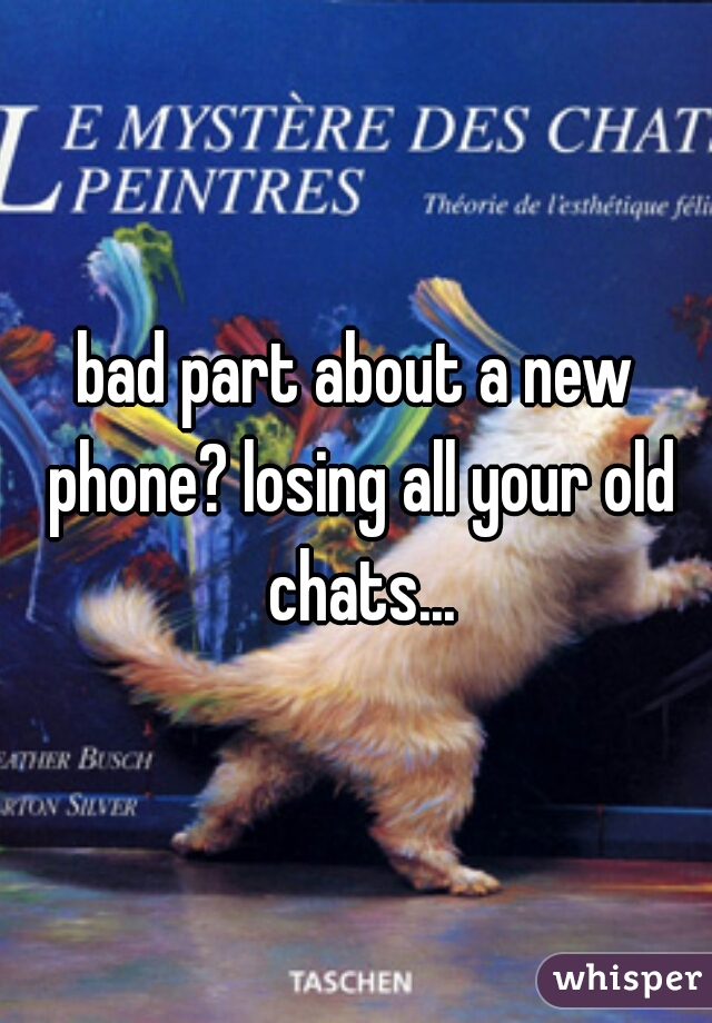 bad part about a new phone? losing all your old chats...