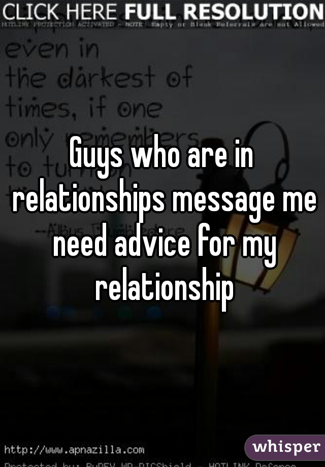 Guys who are in relationships message me need advice for my relationship