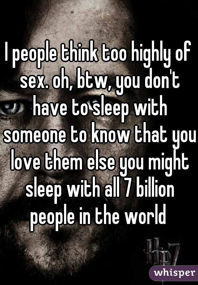 I people think too highly of sex. oh, btw, you don't have to sleep with someone to know that you love them else you might sleep with all 7 billion people in the world