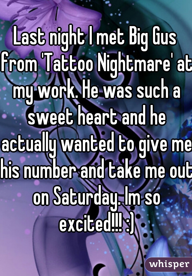 Last night I met Big Gus from 'Tattoo Nightmare' at my work. He was such a sweet heart and he actually wanted to give me his number and take me out on Saturday. Im so excited!!! :)