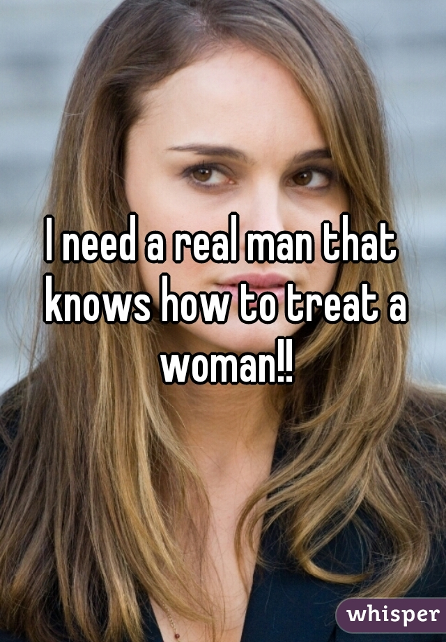 I need a real man that knows how to treat a woman!!