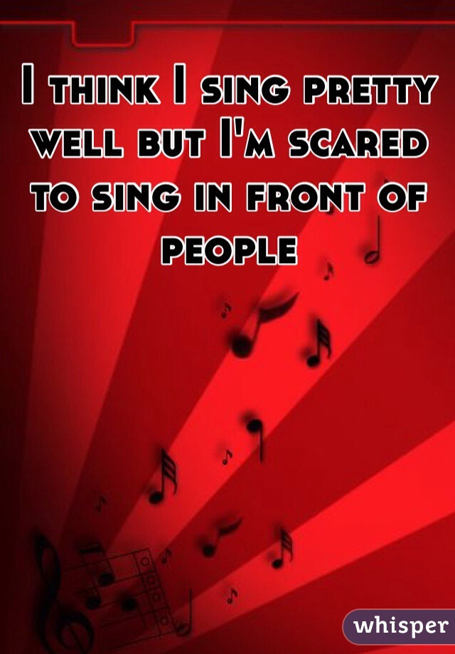 I think I sing pretty well but I'm scared to sing in front of people