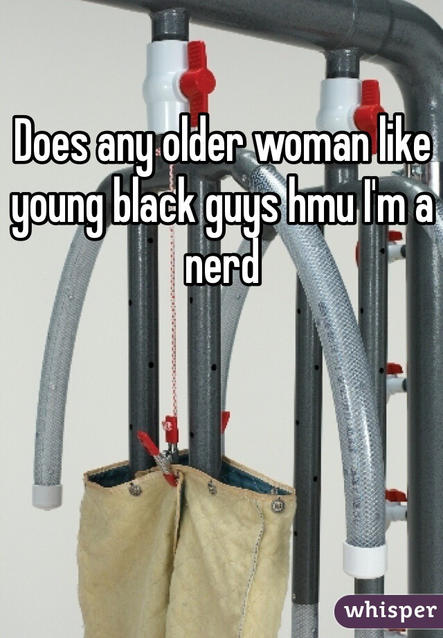 Does any older woman like young black guys hmu I'm a nerd