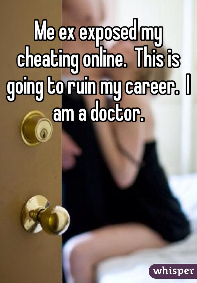 Me ex exposed my cheating online.  This is going to ruin my career.  I am a doctor.