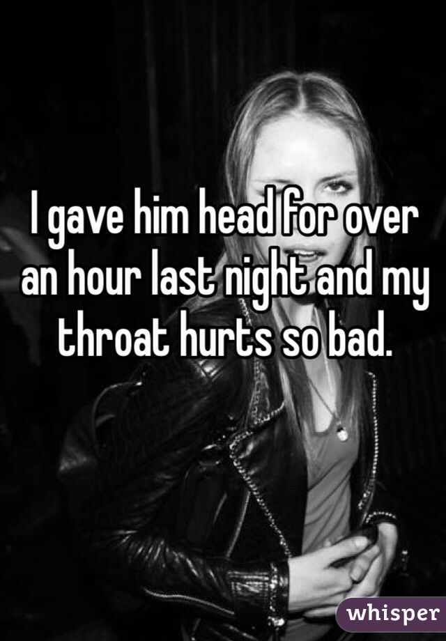I gave him head for over an hour last night and my throat hurts so bad.