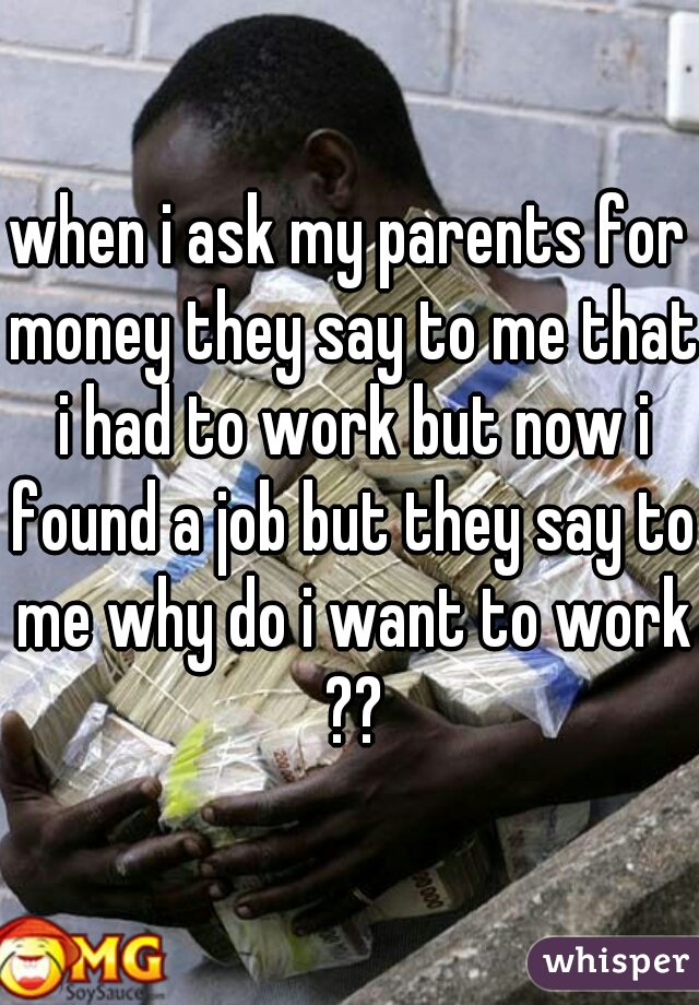 when i ask my parents for money they say to me that i had to work but now i found a job but they say to me why do i want to work ??