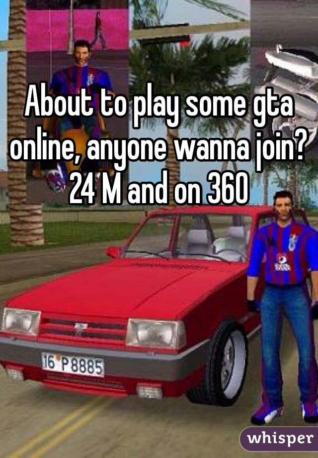 About to play some gta online, anyone wanna join? 24 M and on 360