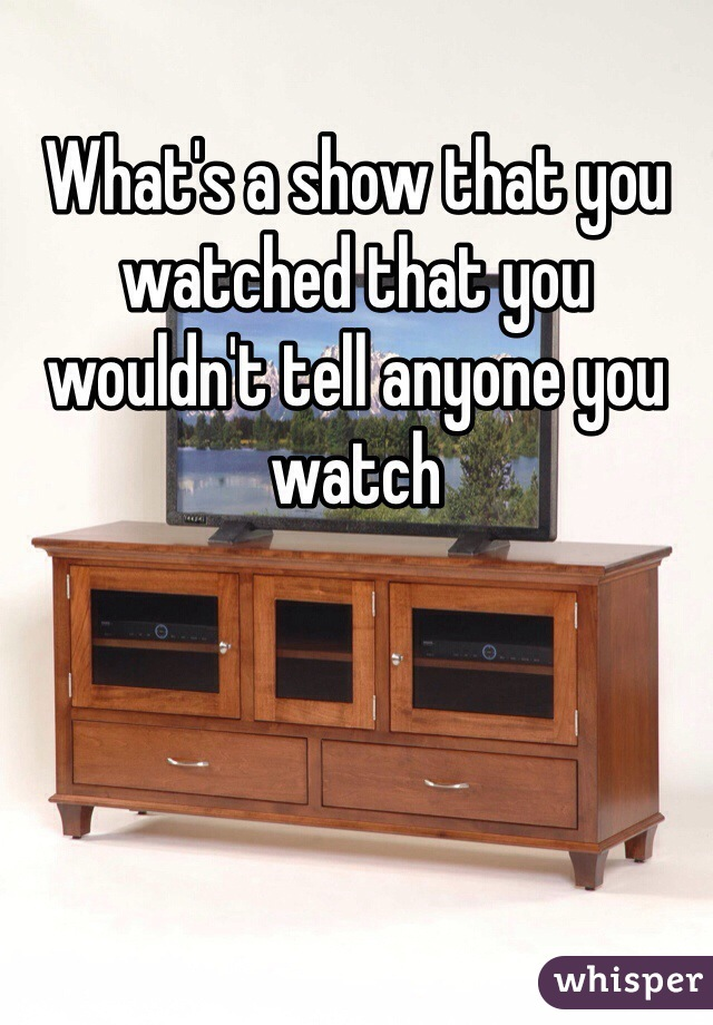 What's a show that you watched that you wouldn't tell anyone you watch
