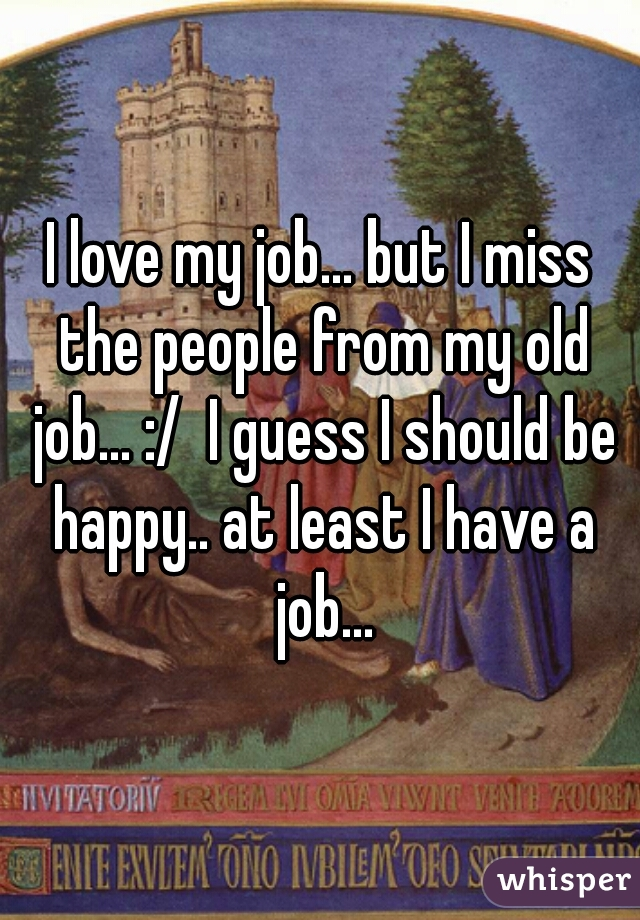 I love my job... but I miss the people from my old job... :/  I guess I should be happy.. at least I have a job...