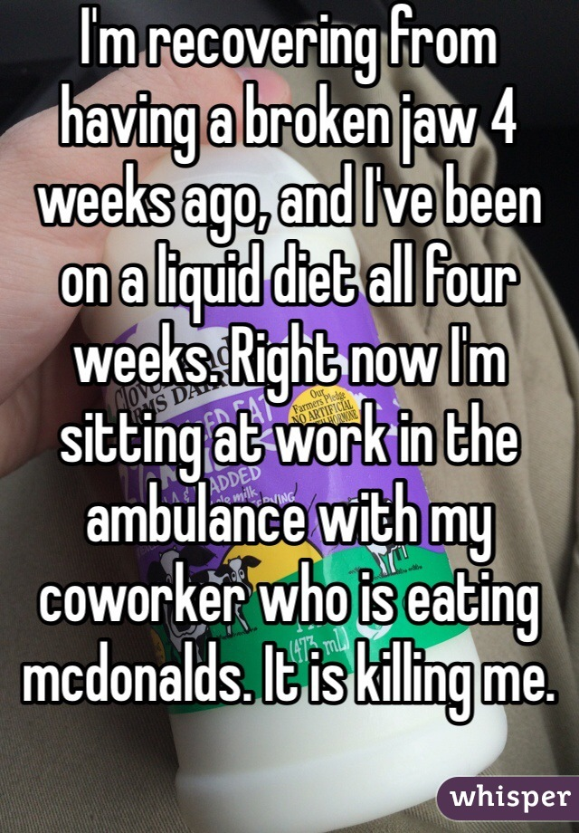 I'm recovering from having a broken jaw 4 weeks ago, and I've been on a liquid diet all four weeks. Right now I'm sitting at work in the ambulance with my coworker who is eating mcdonalds. It is killing me.
