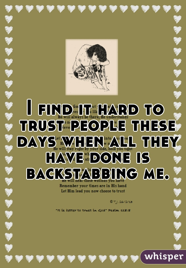 I find it hard to trust people these days when all they have done is backstabbing me.