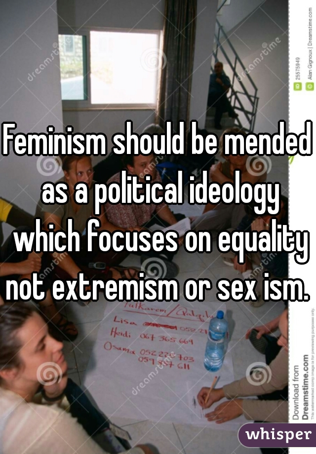 Feminism should be mended as a political ideology which focuses on equality not extremism or sex ism.