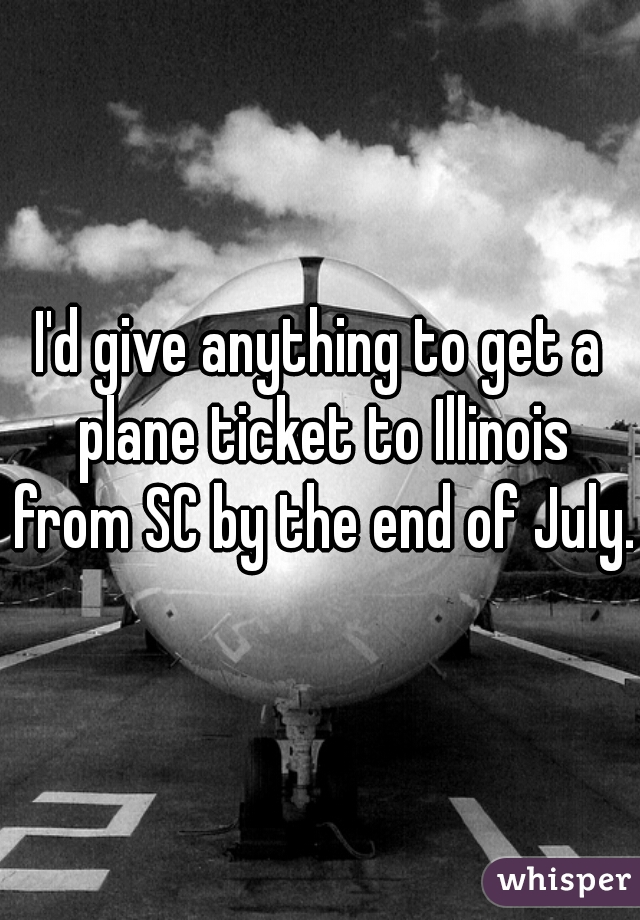 I'd give anything to get a plane ticket to Illinois from SC by the end of July.