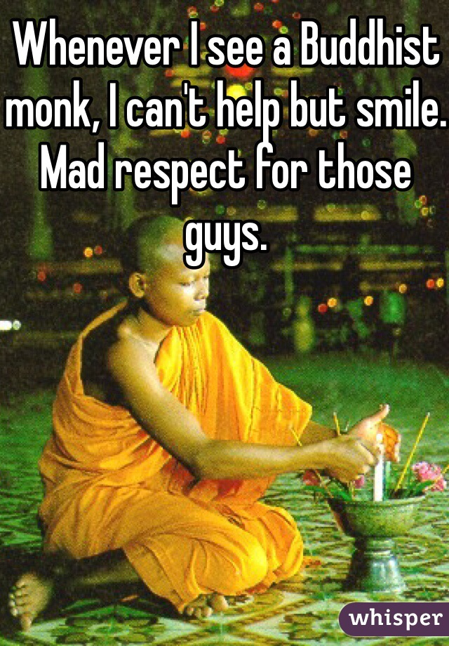 Whenever I see a Buddhist monk, I can't help but smile. Mad respect for those guys.