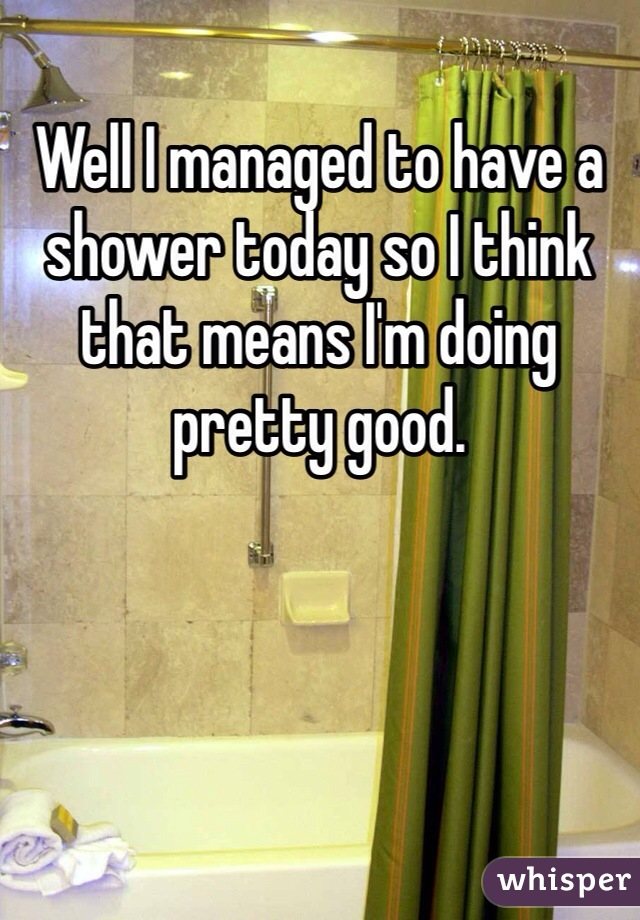Well I managed to have a shower today so I think that means I'm doing pretty good.