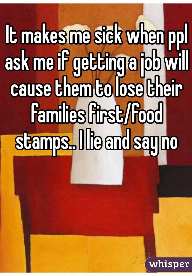 It makes me sick when ppl ask me if getting a job will cause them to lose their families first/food stamps.. I lie and say no