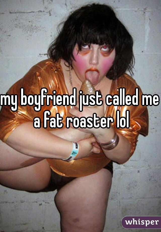 my boyfriend just called me a fat roaster lol