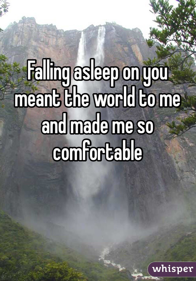 Falling asleep on you meant the world to me and made me so comfortable