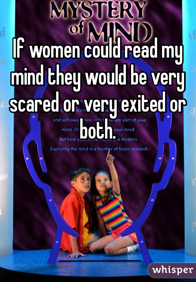 If women could read my mind they would be very scared or very exited or both.