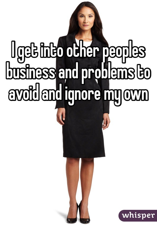 I get into other peoples business and problems to avoid and ignore my own