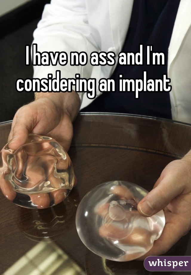 I have no ass and I'm considering an implant