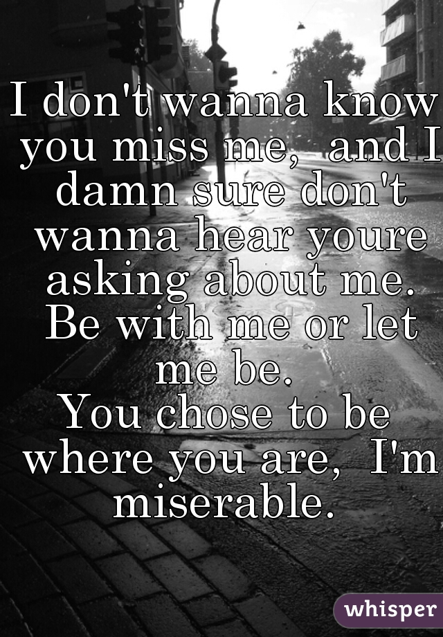 I don't wanna know you miss me,  and I damn sure don't wanna hear youre asking about me.  Be with me or let me be.  You chose to be where you are,  I'm miserable.