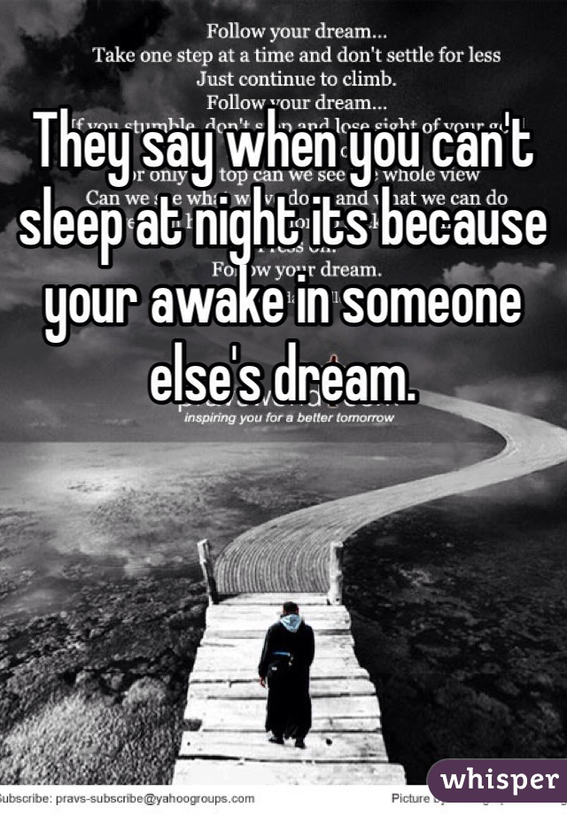 They say when you can't sleep at night its because your awake in someone else's dream.