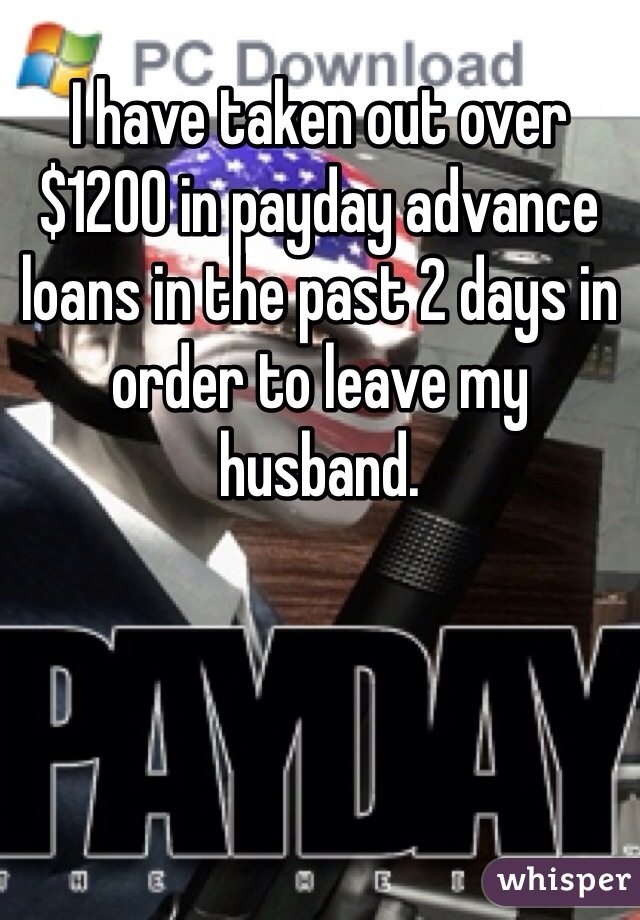 I have taken out over $1200 in payday advance loans in the past 2 days in order to leave my husband.