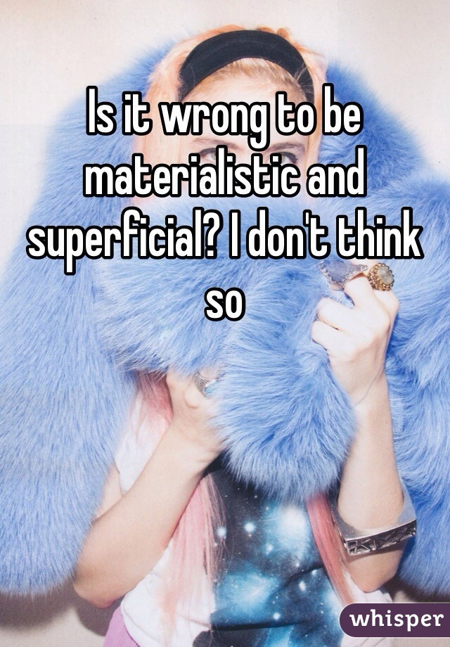 Is it wrong to be materialistic and superficial? I don't think so