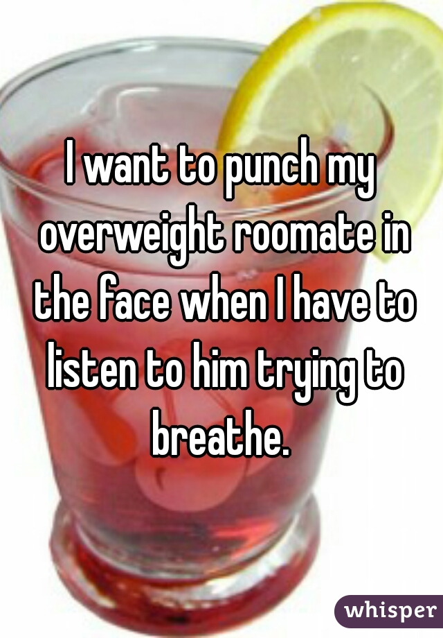 I want to punch my overweight roomate in the face when I have to listen to him trying to breathe.