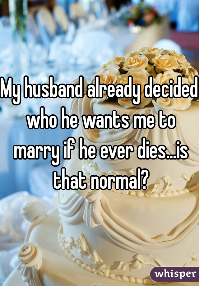 My husband already decided who he wants me to marry if he ever dies...is that normal?
