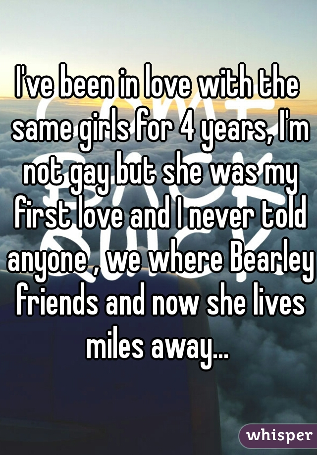 I've been in love with the same girls for 4 years, I'm not gay but she was my first love and I never told anyone , we where Bearley friends and now she lives miles away...
