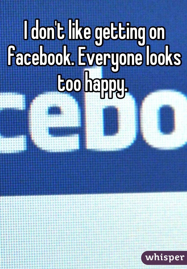 I don't like getting on facebook. Everyone looks too happy.