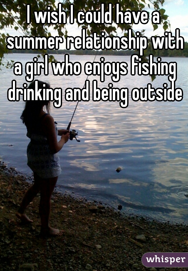 I wish I could have a summer relationship with a girl who enjoys fishing drinking and being outside