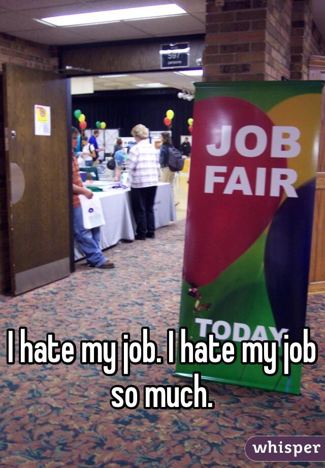 I hate my job. I hate my job so much.