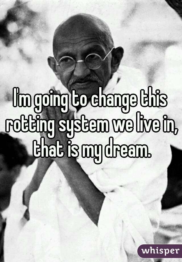 I'm going to change this rotting system we live in, that is my dream.