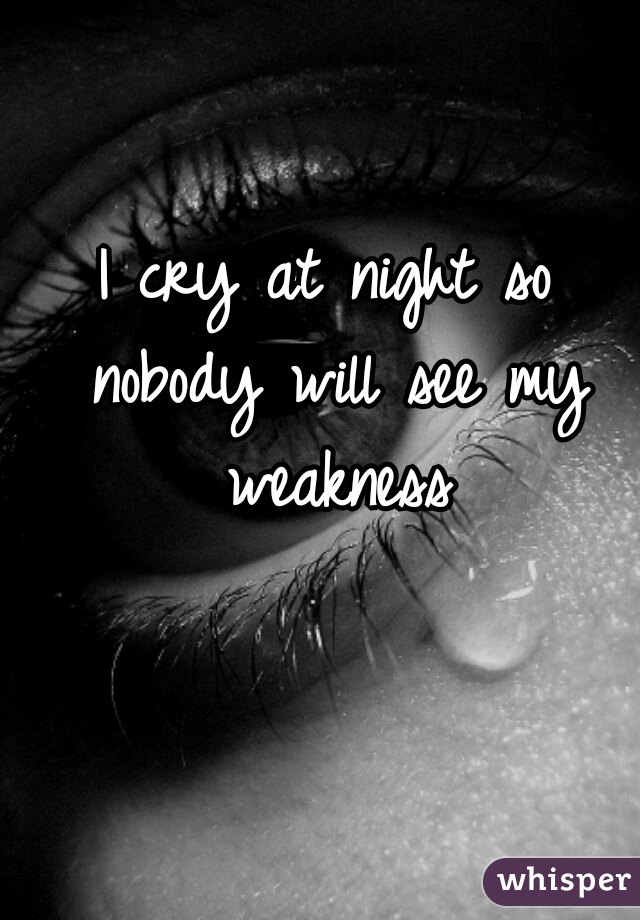 I cry at night so nobody will see my weakness