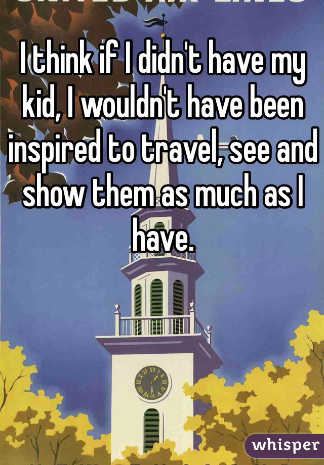 I think if I didn't have my kid, I wouldn't have been inspired to travel, see and show them as much as I have.